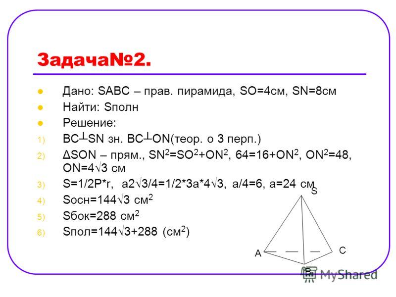 Задача2. Дано: SABC – прав. пирамида, SO=4cм, SN=8cм Найти: Sполн Решение: 1) BCSN зн. ВСОN(теор. о 3 перп.) 2) ΔSON – прям., SN 2 =SO 2 +ON 2, 64=16+ON 2, ON 2 =48, ON=43 см 3) S=1/2P*r, a23/4=1/2*3a*43, a/4=6, a=24 см 4) Sосн=1443 см 2 5) Sбок=288