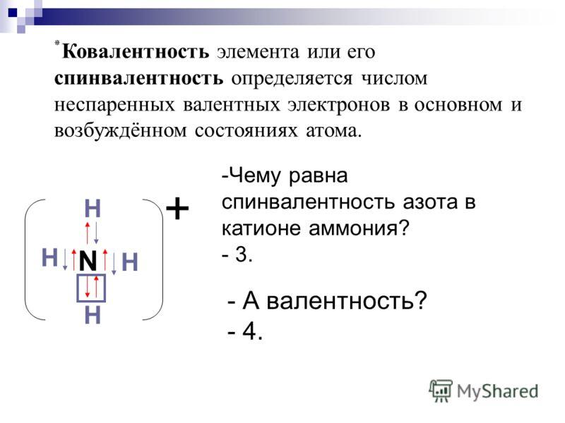 ٭ Ковалентность элемента или его спинвалентность определяется числом неспаренных валентных электронов в основном и возбуждённом состояниях атома. N H H H H + -Чему равна спинвалентность азота в катионе аммония? - 3. - А валентность? - 4.