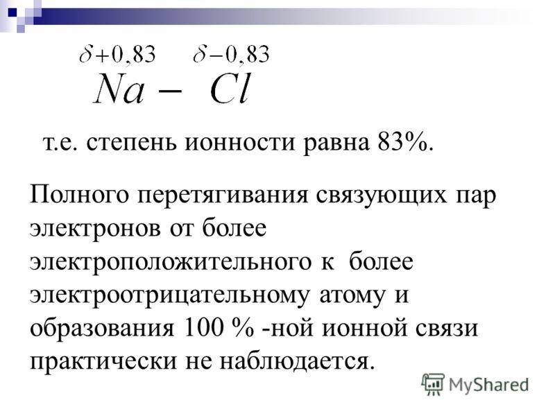 т.е. степень ионности равна 83%. Полного перетягивания связующих пар электронов от более электроположительного к более электроотрицательному атому и образования 100 % -ной ионной связи практически не наблюдается.