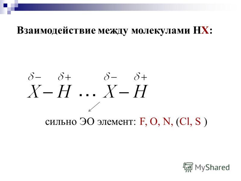 Взаимодействие между молекулами НХ: сильно ЭО элемент: F, O, N, (Cl, S ) …