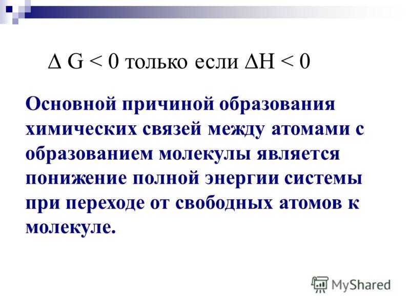 G < 0 только если Н < 0 Основной причиной образования химических связей между атомами с образованием молекулы является понижение полной энергии системы при переходе от свободных атомов к молекуле.