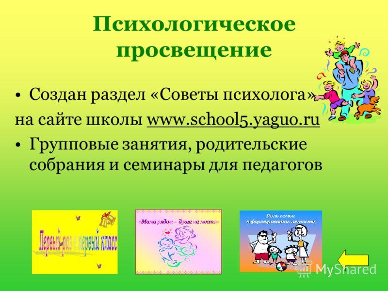 Психологическое просвещение Создан раздел «Советы психолога» на сайте школы www.school5.yaguo.ru Групповые занятия, родительские собрания и семинары для педагогов