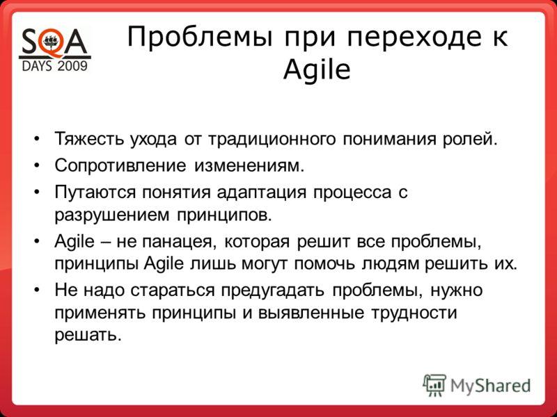 Проблемы при переходе к Agile Тяжесть ухода от традиционного понимания ролей. Сопротивление изменениям. Путаются понятия адаптация процесса с разрушением принципов. Agile – не панацея, которая решит все проблемы, принципы Agile лишь могут помочь людя