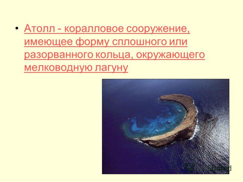 Атолл - коралловое сооружение, имеющее форму сплошного или разорванного кольца, окружающего мелководную лагунуАтолл - коралловое сооружение, имеющее форму сплошного или разорванного кольца, окружающего мелководную лагуну