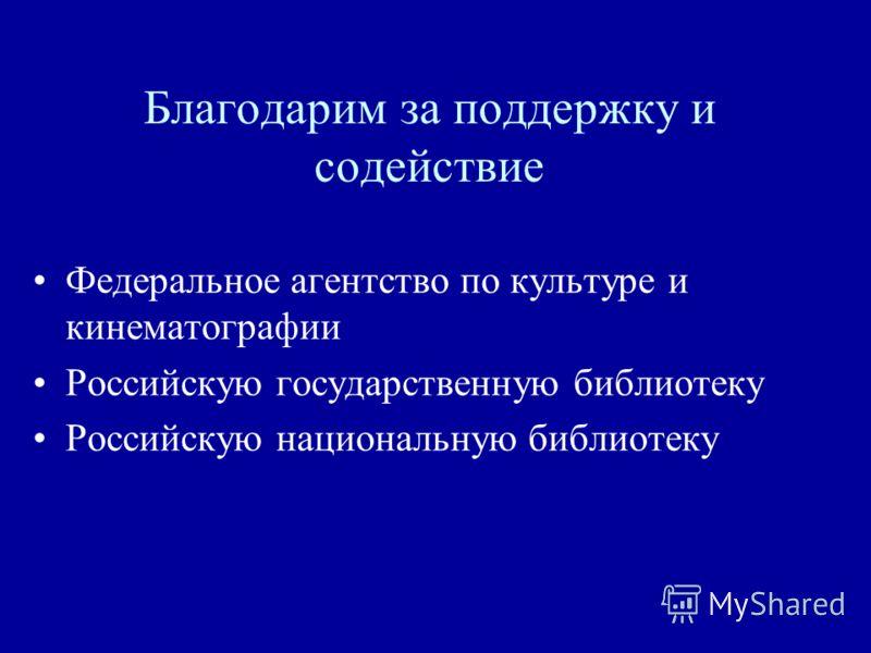 Благодарим за поддержку и содействие Федеральное агентство по культуре и кинематографии Российскую государственную библиотеку Российскую национальную библиотеку