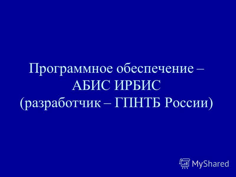 Программное обеспечение – АБИС ИРБИС (разработчик – ГПНТБ России)