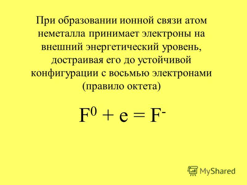 При образовании ионной связи атом неметалла принимает электроны на внешний энергетический уровень, достраивая его до устойчивой конфигурации с восьмью электронами (правило октета) F 0 + e = F -