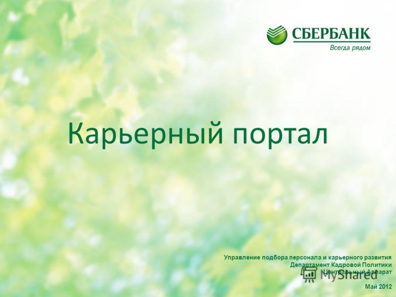 Карьерный портал Управление подбора персонала и карьерного развития Департамент Кадровой Политики Центральный Аппарат Май 2012