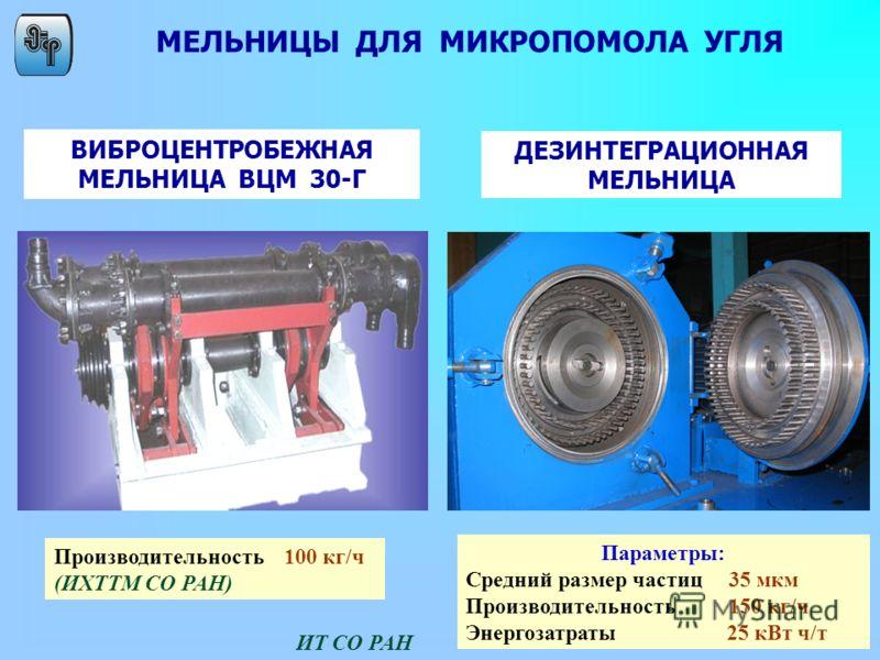 Параметры: Средний размер частиц 35 мкм Производительность 150 кг/ч Энергозатраты 25 кВт ч/т МЕЛЬНИЦЫ ДЛЯ МИКРОПОМОЛА УГЛЯ Производительность 100 кг/ч (ИХТТМ СО РАН) ВИБРОЦЕНТРОБЕЖНАЯ МЕЛЬНИЦА ВЦМ 30-Г ДЕЗИНТЕГРАЦИОННАЯ МЕЛЬНИЦА ИТ СО РАН