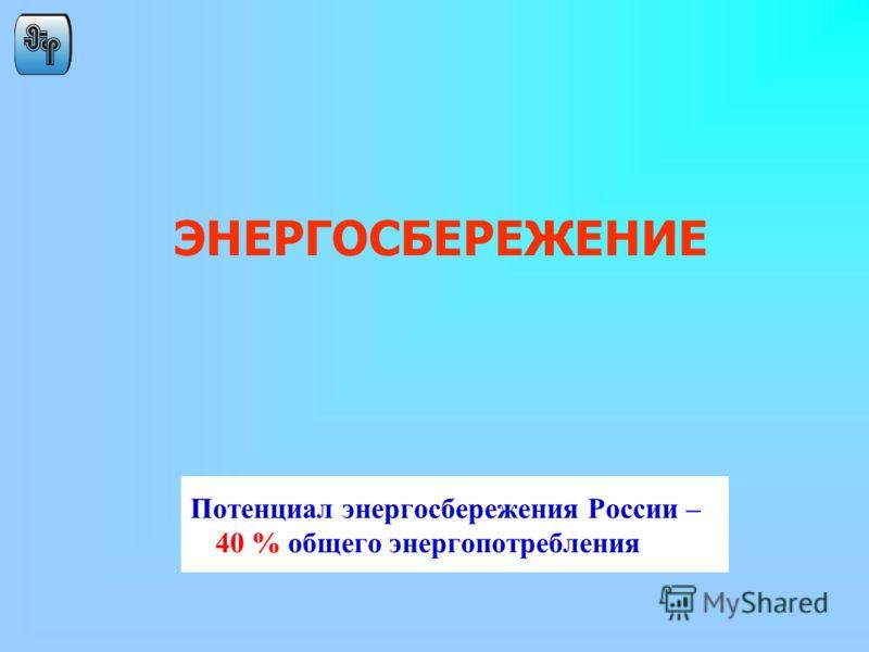 Потенциал энергосбережения России – 40 % общего энергопотребления ЭНЕРГОСБЕРЕЖЕНИЕ