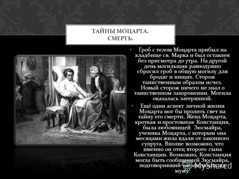 Но некоторые обстоятельства смерти и, самое главное, похорон Моцарта, ещё более настораживают. Тайны начали появляться в день смерти Моцарта. От жителей Вены был скрыт сам факт смерти. В последний путь Моцарта провожало несколько человек. Среди них п