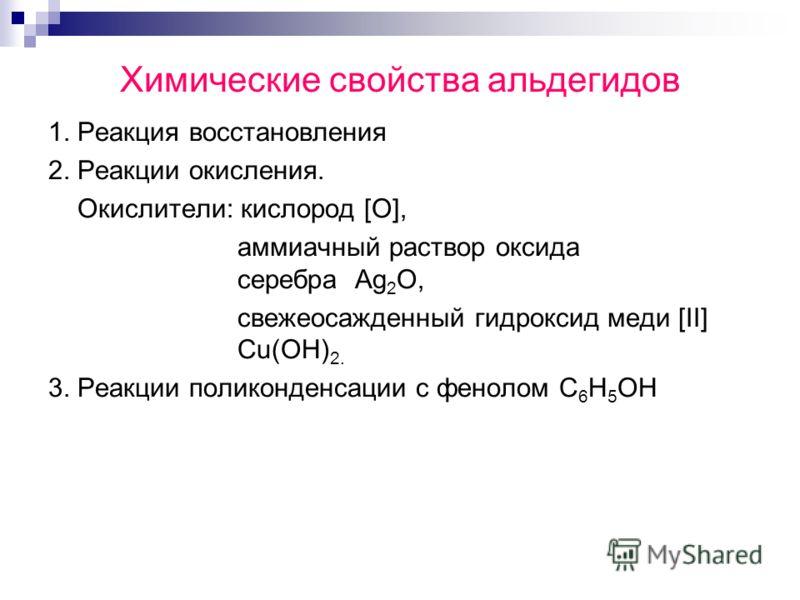 Химические свойства альдегидов 1. Реакция восстановления 2. Реакции окисления. Окислители: кислород [О], аммиачный раствор оксида серебра Ag 2 O, свежеосажденный гидроксид меди [II] Cu(OH) 2. 3. Реакции поликонденсации с фенолом С 6 Н 5 ОН