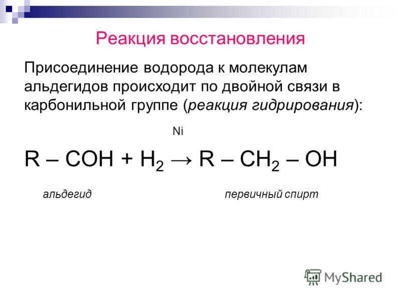 Реакция восстановления Присоединение водорода к молекулам альдегидов происходит по двойной связи в карбонильной группе (реакция гидрирования): Ni R – COH + H 2 R – CH 2 – OH альдегид первичный спирт