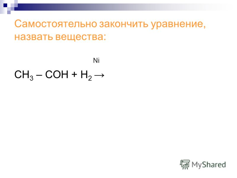 Самостоятельно закончить уравнение, назвать вещества: Ni СН 3 – СОH + Н 2