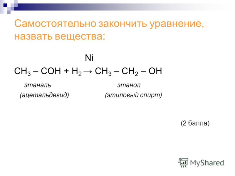 Самостоятельно закончить уравнение, назвать вещества: Ni СН 3 – СОH + Н 2 CH 3 – CH 2 – OH этаналь этанол (ацетальдегид) (этиловый спирт) (2 балла)