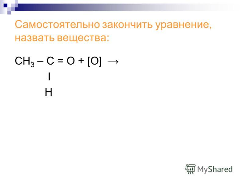 Самостоятельно закончить уравнение, назвать вещества: СН 3 – С = О + [О] Ι Н