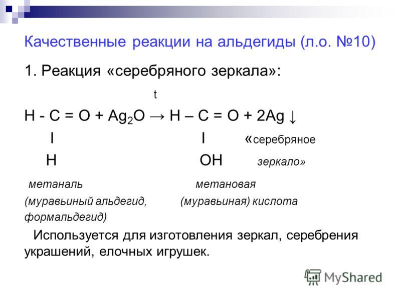 Качественные реакции на альдегиды (л.о. 10) 1. Реакция «серебряного зеркала»: t Н - С = О + Ag 2 О Н – С = О + 2Ag Ι Ι « серебряное Н ОН зеркало» метаналь метановая (муравьиный альдегид, (муравьиная) кислота формальдегид) Используется для изготовлени