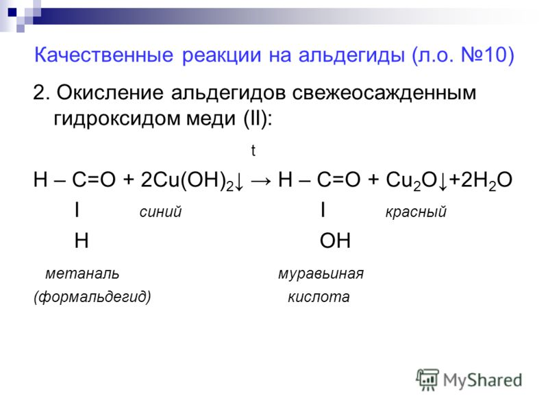 Качественные реакции на альдегиды (л.о. 10) 2. Окисление альдегидов свежеосажденным гидроксидом меди (II): t Н – С=О + 2Cu(ОН) 2 Н – С=О + Cu 2 O+2H 2 O Ι синий Ι красный H OH метаналь муравьиная (формальдегид) кислота