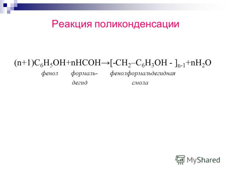 Реакция поликонденсации (n+1)С 6 Н 5 ОН+nНСОН[-CH 2 –C 6 H 3 OH - ] n-1 +nH 2 O фенол формаль- фенолформальдегидная дегид смола