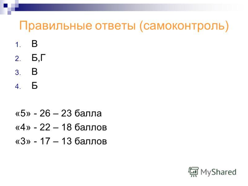 Правильные ответы (самоконтроль) 1. В 2. Б,Г 3. В 4. Б «5» - 26 – 23 балла «4» - 22 – 18 баллов «3» - 17 – 13 баллов