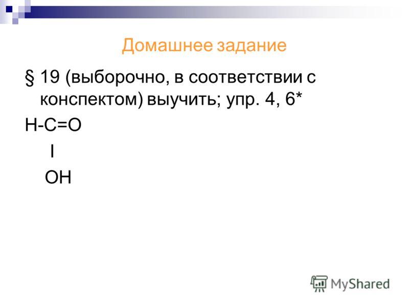 Домашнее задание § 19 (выборочно, в соответствии с конспектом) выучить; упр. 4, 6* Н-С=О Ι ОН