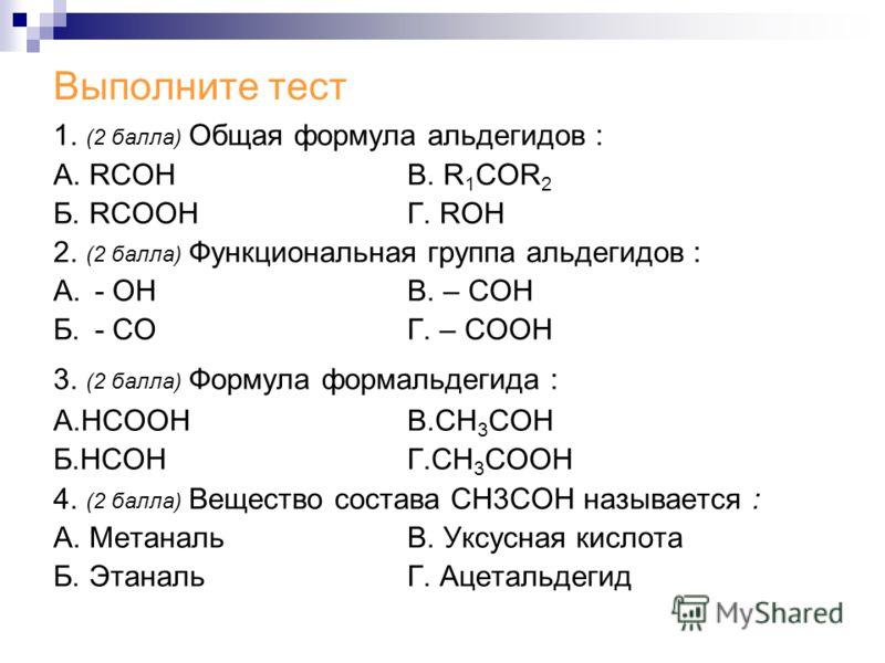Выполните тест 1. (2 балла) Общая формула альдегидов : А. RCOHВ. R 1 COR 2 Б. RCOOHГ. ROH 2. (2 балла) Функциональная группа альдегидов : А. - ОН В. – СОН Б. - СОГ. – СООН 3. (2 балла) Формула формальдегида : А.НСООНВ.СН 3 СОН Б.НСОНГ.СН 3 СООН 4. (2