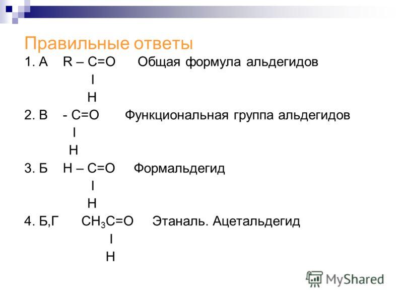 Правильные ответы 1. А R – C=O Общая формула альдегидов Ι H 2. В - С=О Функциональная группа альдегидов Ι Н 3. Б Н – С=О Формальдегид Ι Н 4. Б,Г СН 3 С=О Этаналь. Ацетальдегид Ι Н