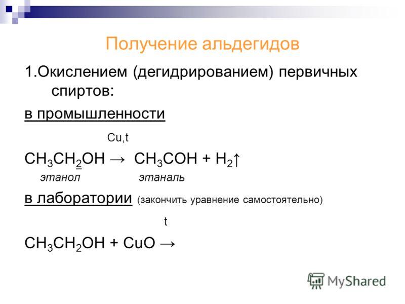 Получение альдегидов 1.Окислением (дегидрированием) первичных спиртов: в промышленности Cu,t СН 3 СН 2 ОН CH 3 COH + H 2 этанол этаналь в лаборатории (закончить уравнение самостоятельно) t СН 3 СН 2 ОН + CuO