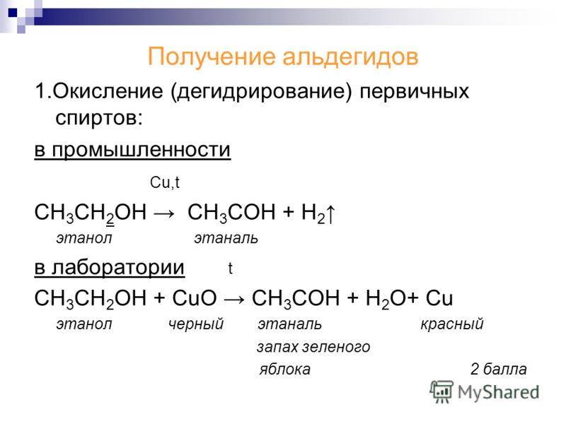 Получение альдегидов 1.Окисление (дегидрирование) первичных спиртов: в промышленности Cu,t СН 3 СН 2 ОН CH 3 COH + H 2 этанол этаналь в лаборатории t СН 3 СН 2 ОН + CuO CH 3 COH + H 2 O+ Cu этанол черный этаналь красный запах зеленого яблока 2 балла