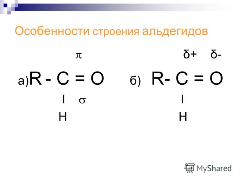 Особенности строения альдегидов δ+ δ- а) R - С = О б) R- С = О Ι Ι Н Н