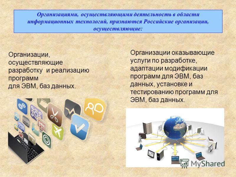 Организациями, осуществляющими деятельность в области информационных технологий, признаются Российские организации, осуществляющие: Организации, осуществляющие разработку и реализацию программ для ЭВМ, баз данных. Организации оказывающие услуги по ра