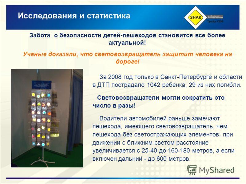 За 2008 год только в Санкт-Петербурге и области в ДТП пострадало 1042 ребенка, 29 из них погибли. Световозвращатели могли сократить это число в разы! Водители автомобилей раньше замечают пешехода, имеющего световозвращатель, чем пешехода без светоотр