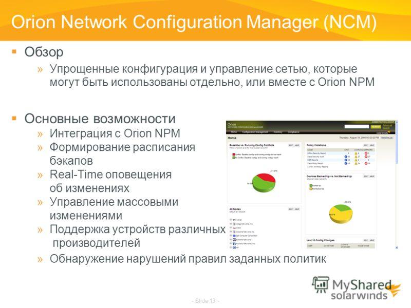 - Slide 13 - Orion Network Configuration Manager (NCM) Обзор »Упрощенные конфигурация и управление сетью, которые могут быть использованы отдельно, или вместе с Orion NPM Основные возможности »Интеграция с Orion NPM »Формирование расписания бэкапов »