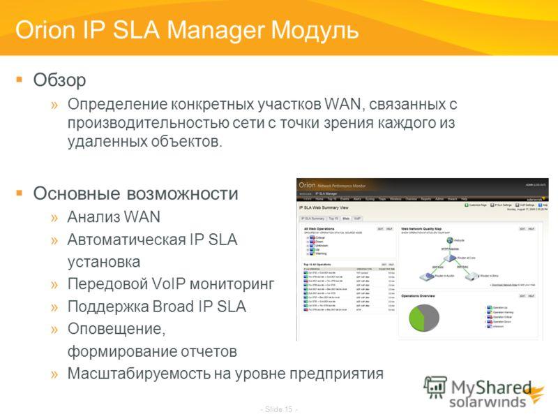 - Slide 15 - Orion IP SLA Manager Модуль Обзор »Определение конкретных участков WAN, связанных с производительностью сети с точки зрения каждого из удаленных объектов. Основные возможности »Анализ WAN »Автоматическая IP SLA установка »Передовой VoIP