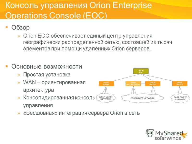 Консоль управления Orion Enterprise Operations Console (EOC) Обзор »Orion EOC обеспечивает единый центр управления географически распределенной сетью, состоящей из тысяч элементов при помощи удаленных Orion серверов. Основные возможности »Простая уст