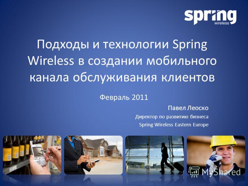 Подходы и технологии Spring Wireless в создании мобильного канала обслуживания клиентов Февраль 2011 Павел Леоско Директор по развитию бизнеса Spring Wireless Eastern Europe