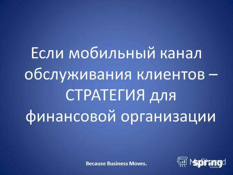 Because Business Moves. Если мобильный канал обслуживания клиентов – СТРАТЕГИЯ для финансовой организации