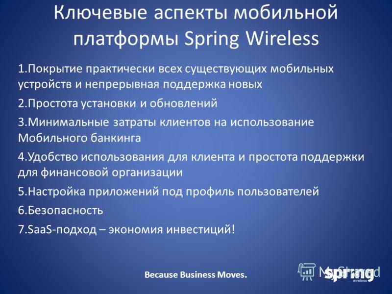 Because Business Moves. Ключевые аспекты мобильной платформы Spring Wireless 1.Покрытие практически всех существующих мобильных устройств и непрерывная поддержка новых 2.Простота установки и обновлений 3.Минимальные затраты клиентов на использование