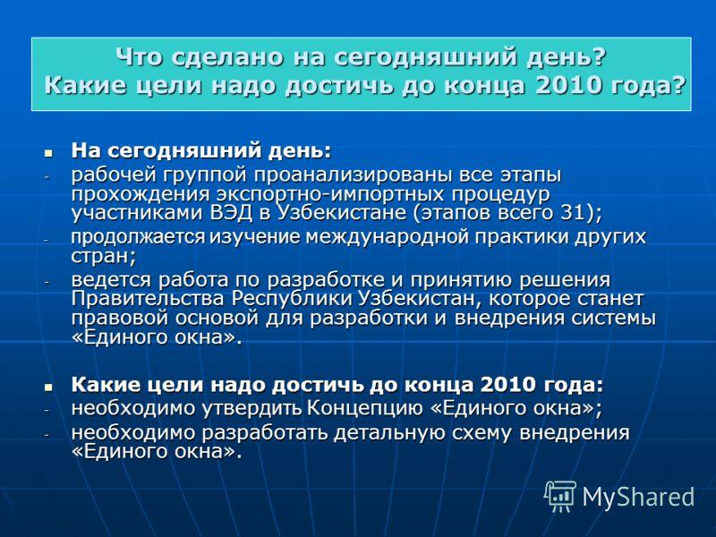 На сегодняшний день: На сегодняшний день: - рабочей группой проанализированы все этапы прохождения экспортно-импортных процедур участниками ВЭД в Узбекистане (этапов всего 31); - продолжается изуч ение международн ой практик и других стран; - ведется