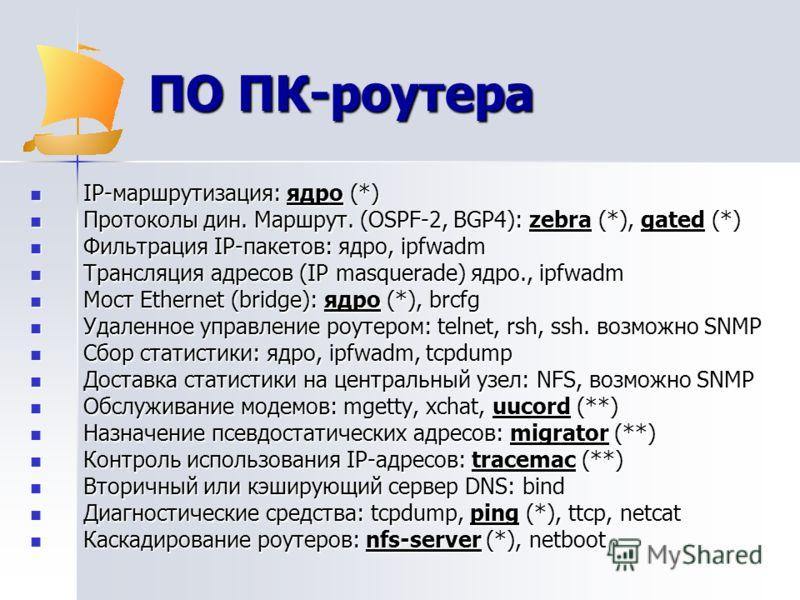 ПО ПК-роутера IP-маршрутизация: ядро (*) IP-маршрутизация: ядро (*) Протоколы дин. Маршрут. (OSPF-2, BGP4): zebra (*), gated (*) Протоколы дин. Маршрут. (OSPF-2, BGP4): zebra (*), gated (*) Фильтрация IP-пакетов: ядро, ipfwadm Фильтрация IP-пакетов: