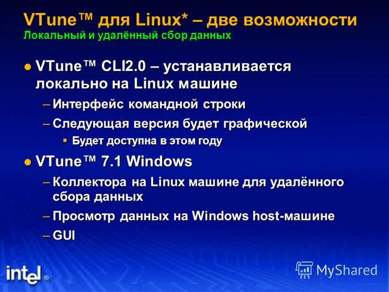 VTune для Linux* – две возможности Локальный и удалённый сбор данных VTune CLI2.0 – устанавливается локально на Linux машине VTune CLI2.0 – устанавливается локально на Linux машине –Интерфейс командной строки –Следующая версия будет графической Будет