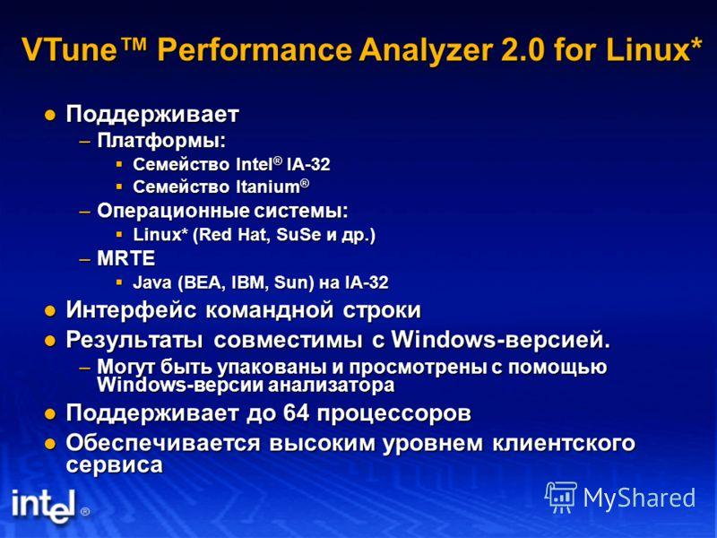 Поддерживает Поддерживает –Платформы: Семейство Intel ® IA-32 Семейство Intel ® IA-32 Семейство Itanium ® Семейство Itanium ® –Операционные системы: Linux* (Red Hat, SuSe и др.) Linux* (Red Hat, SuSe и др.) –MRTE Java (BEA, IBM, Sun) на IA-32 Java (B