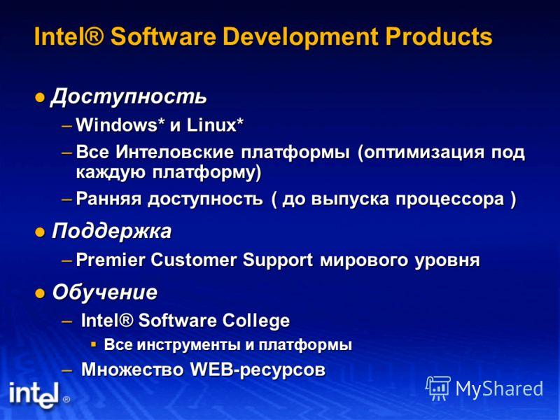 Intel® Software Development Products Доступность Доступность –Windows* и Linux* –Все Интеловские платформы (оптимизация под каждую платформу) –Ранняя доступность ( до выпуска процессора ) Поддержка Поддержка –Premier Customer Support мирового уровня