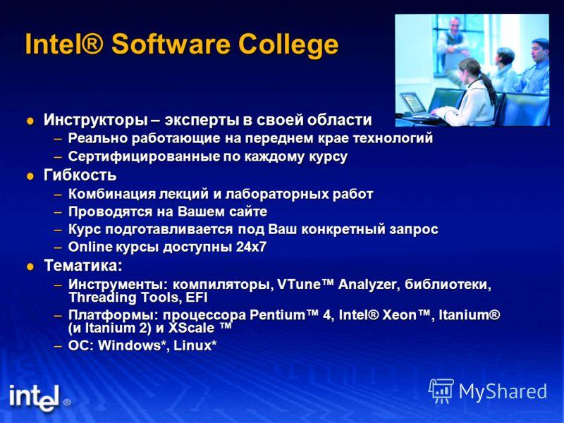 Intel® Software College Инструкторы – эксперты в своей области Инструкторы – эксперты в своей области –Реально работающие на переднем крае технологий –Сертифицированные по каждому курсу Гибкость Гибкость –Комбинация лекций и лабораторных работ –Прово