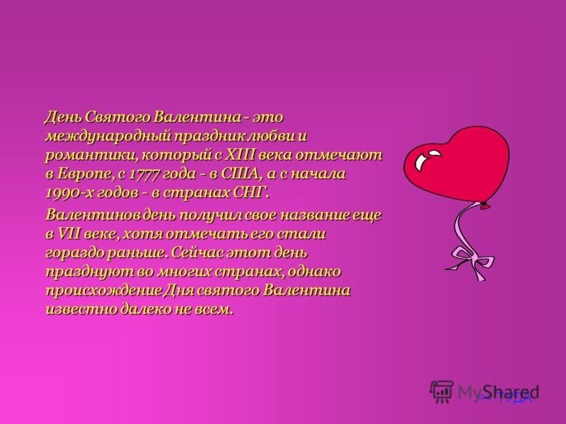 День Святого Валентина - это международный праздник любви и романтики, который c XIII века отмечают в Европе, с 1777 года - в CША, а c начала 1990-x гoдoв - в cтpанаx CНГ. Валентинов день получил свое название еще в VII веке, хотя отмечать его стали