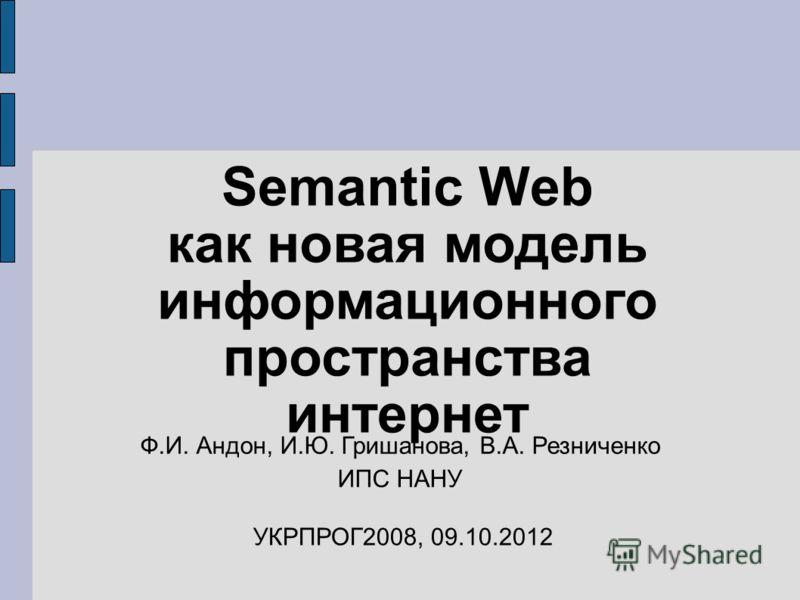 Semantic Web как новая модель информационного пространства интернет Ф.И. Андон, И.Ю. Гришанова, В.А. Резниченко ИПС НАНУ УКРПРОГ2008, 19.07.2012