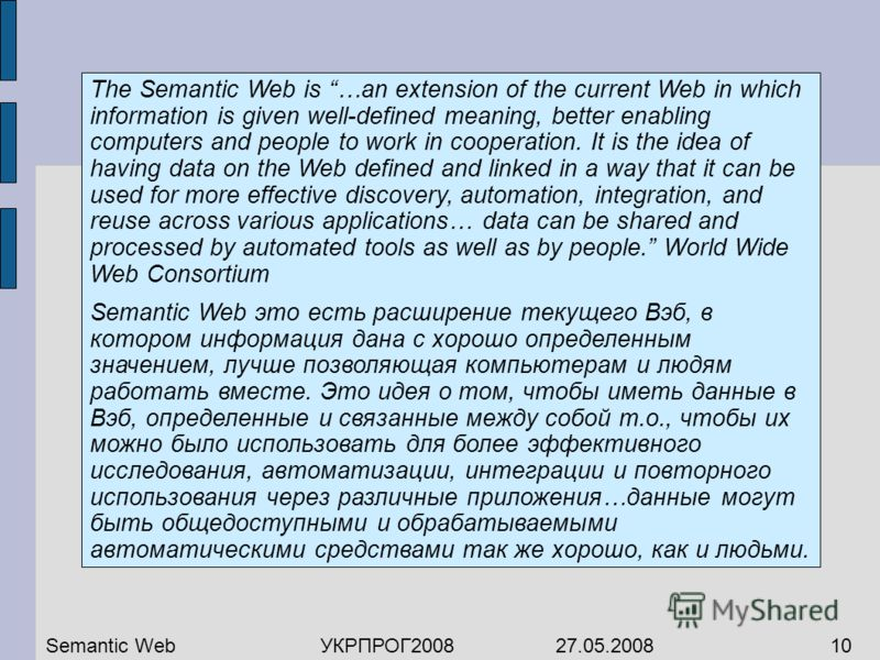 The Semantic Web is …an extension of the current Web in which information is given well-defined meaning, better enabling computers and people to work in cooperation. It is the idea of having data on the Web defined and linked in a way that it can be