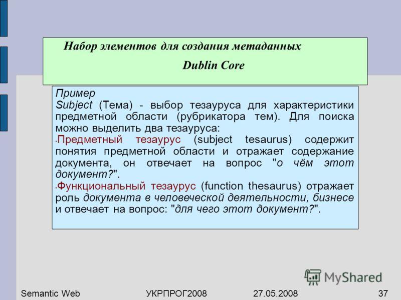 Набор элементов для создания метаданных Dublin Core Пример Subject (Тема) - выбор тезауруса для характеристики предметной области (рубрикатора тем). Для поиска можно выделить два тезауруса: Предметный тезаурус (subject tesaurus) содержит понятия пред