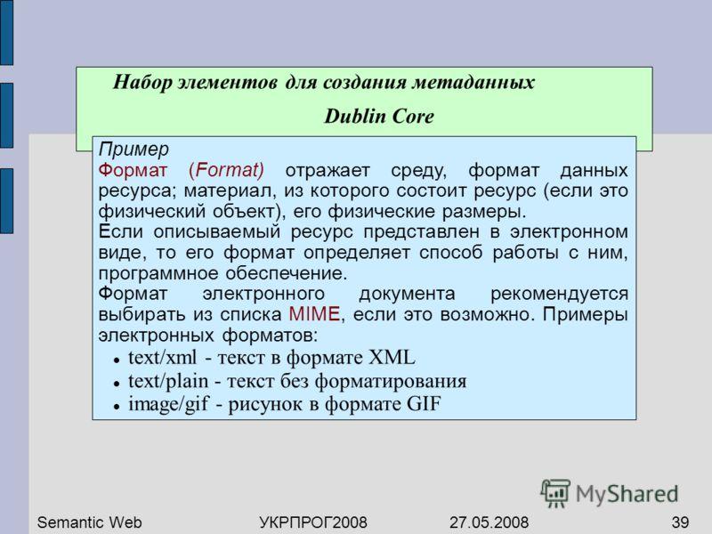 Набор элементов для создания метаданных Dublin Core Пример Формат (Format) отражает среду, формат данных ресурса; материал, из которого состоит ресурс (если это физический объект), его физические размеры. Если описываемый ресурс представлен в электро