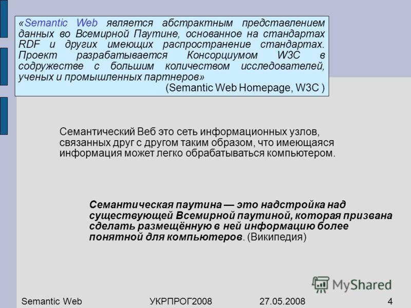 «Semantic Web является абстрактным представлением данных во Всемирной Паутине, основанное на стандартах RDF и других имеющих распространение стандартах. Проект разрабатывается Консорциумом W3C в содружестве с большим количеством исследователей, учены